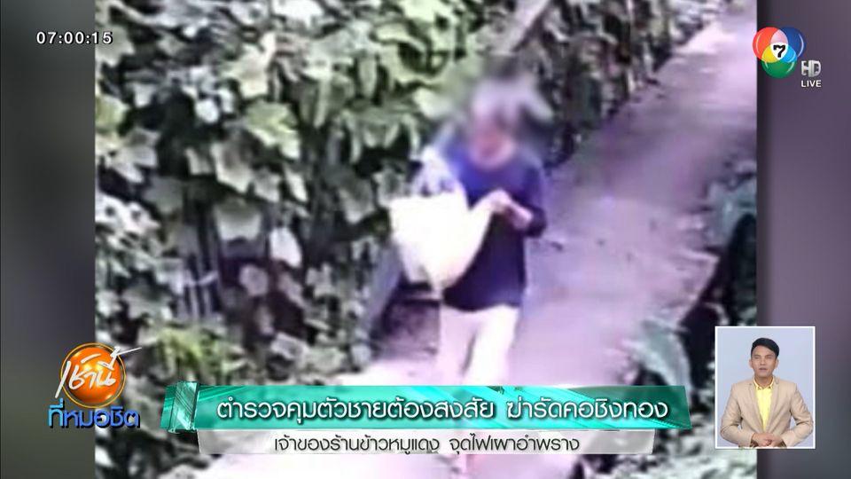 ตำรวจคุมตัวชายต้องสงสัยฆ่ารัดคอชิงทอง เจ้าของร้านข้าวหมูแดง จุดไฟเผาอำพราง