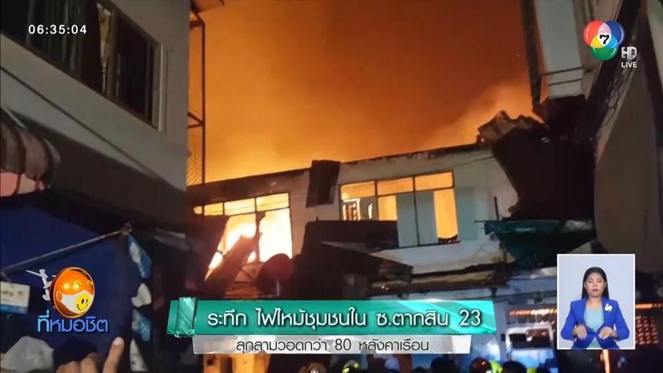ระทึก ไฟไหม้ชุมชนใน ซ.ตากสิน 23 ลุกลามวอดกว่า 80 หลังคาเรือน