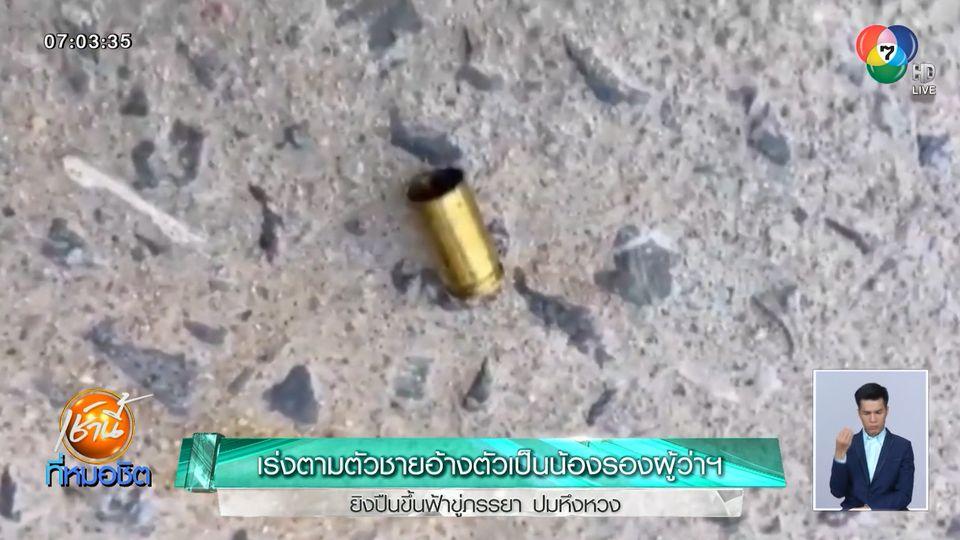 เร่งตามตัวชายอ้างตัวเป็นน้องรองผู้ว่าฯ ยิงปืนขึ้นฟ้าขู่ภรรยา ปมหึงหวง