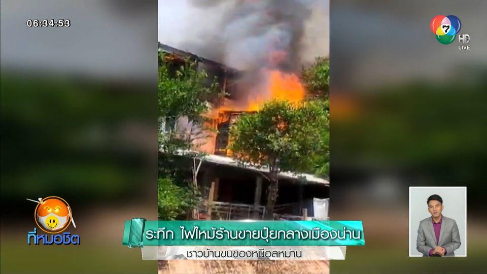 ระทึก ไฟไหม้ร้านขายปุ๋ยกลางเมืองน่าน ชาวบ้านขนของหนีอลหม่าน