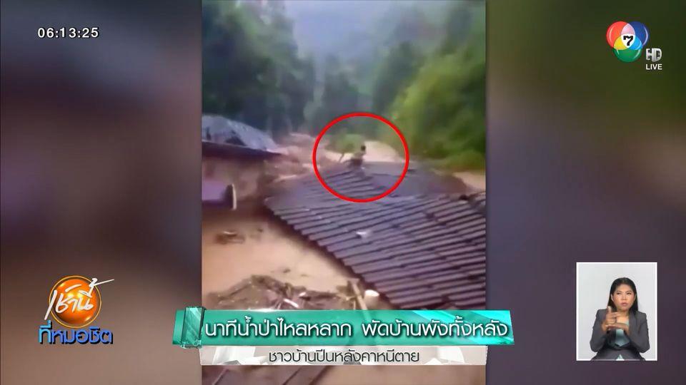นาทีน้ำป่าไหลหลาก พัดบ้านพังทั้งหลัง ชาวบ้านปีนหลังคาหนีตาย