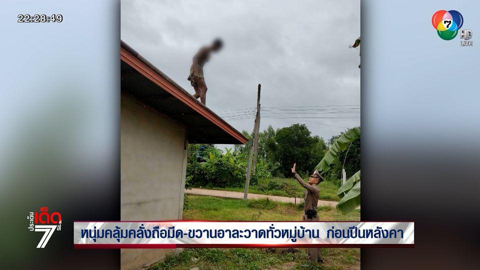 หนุ่มคลุ้มคลั่งถือมีด-ขวานอาละวาดทั่วหมู่บ้าน ก่อนปีนหลังคา