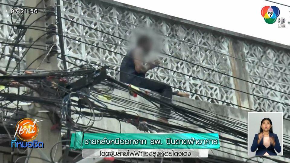 ชายคลั่งหนีออกจาก รพ. ปีนดาดฟ้าอาคาร โดดจับสายไฟฟ้าแรงสูงห้อยโตงเตง