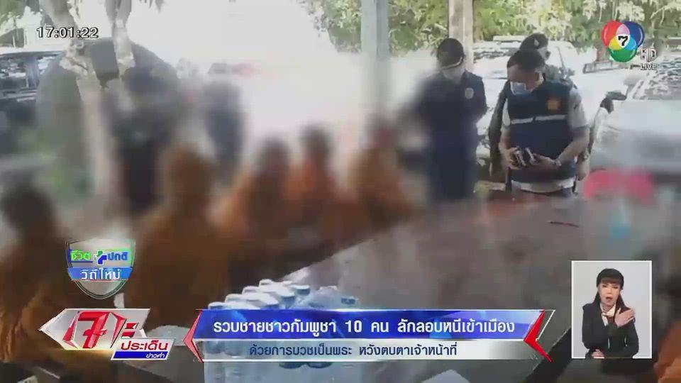 รวบชายชาวกัมพูชา 10 คน ลักลอบหนีเข้าเมืองด้วยการบวชเป็นพระ หวังตบตาเจ้าหน้าที่