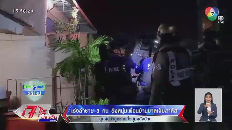 เร่งล่าชาย 3 คนยิงหนุ่มเพื่อนบ้านบาดเจ็บสาหัส ฉุนต่อว่าลูกชายมั่วสุมหลังบ้าน