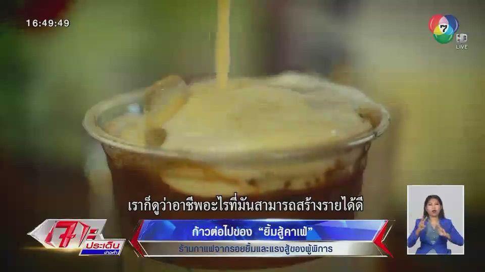 ข่าวรายงานพิเศษ : ก้าวต่อไปของ ยิ้มสู้คาเฟ่  ร้านกาแฟจากรอยยิ้มและแรงสู้ของผู้พิการ