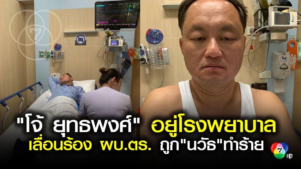 โจ้ ยุทธพงศ์ เข้าโรงพยาบาลเลื่อนร้อง ผบ.ตร.ถูก นวัธ ทำร้าย