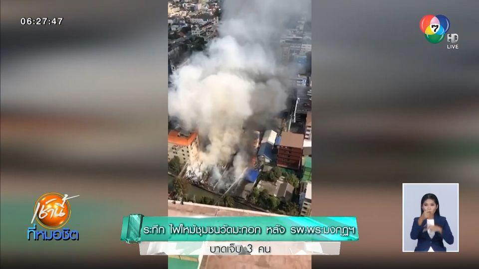 ระทึก ไฟไหม้ชุมชนวัดมะกอก หลัง รพ.พระมงกุฏฯ บาดเจ็บ 3 คน