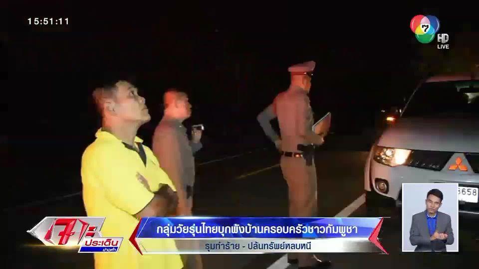บ้านพังยับ! วัยรุ่นไทยนับ 10 คนบุกทำร้าย-ปล้นทรัพย์ ครอบครัวชาวกัมพูชา