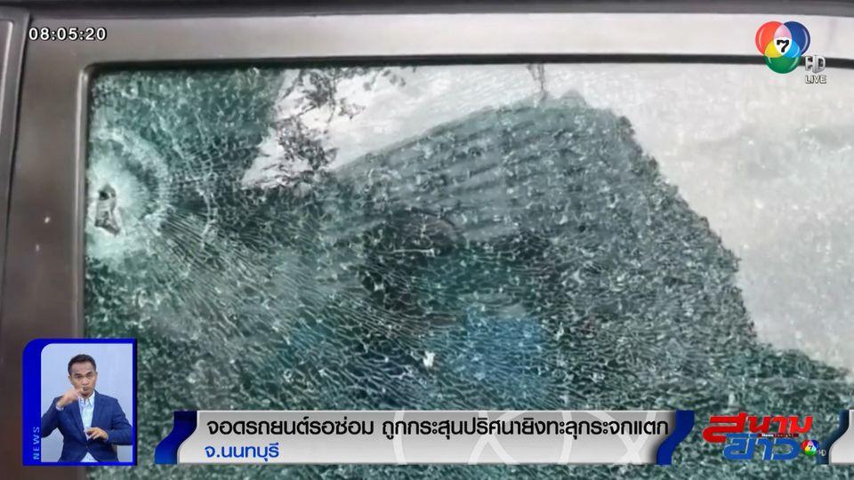 จอดรถยนต์รอซ่อม ถูกกระสุนปริศนายิงทะลุกระจกแตก จ.นนทบุรี