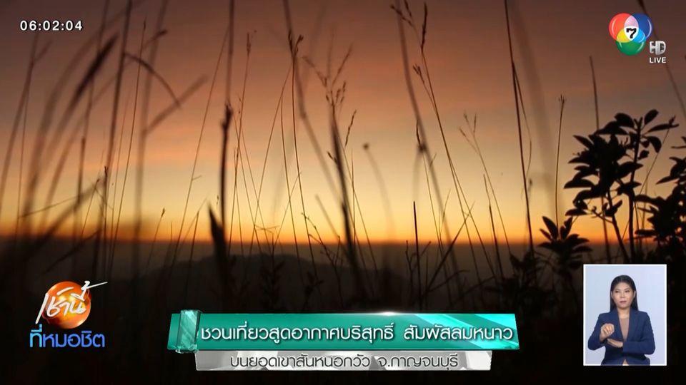ชวนเที่ยวสูดอากาศบริสุทธิ์ สัมผัสลมหนาว บนยอดเขาสันหนอกวัว จ.กาญจนบุรี