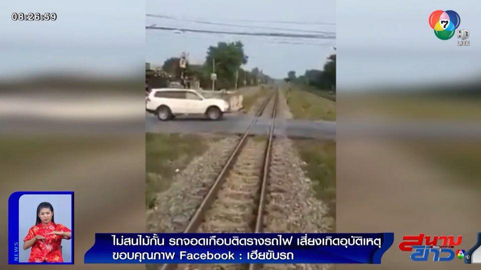 ภาพเป็นข่าว : ไม่สนไม้กั้น! รถจอดเกือบติดรางรถไฟ เสี่ยงเกิดอุบัติเหตุ