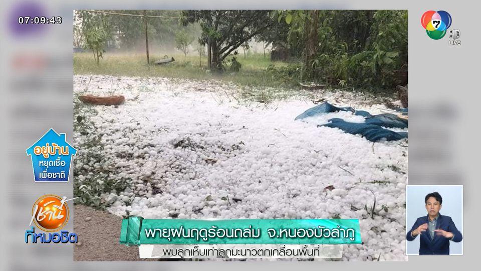 พายุฝนฤดูร้อนถล่ม จ.หนองบัวลำภู พบลูกเห็บเท่าลูกมะนาวตกเกลื่อนพื้นที่
