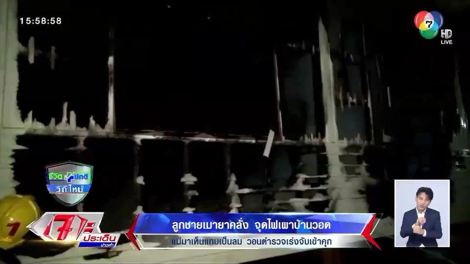 แม่มาเห็นแทบเป็นลม! ลูกชายเมายาคลั่งจุดไฟเผาบ้านวอด วอนตำรวจเร่งจับตัวเข้าคุก เผื่อจะเลิกยาได้