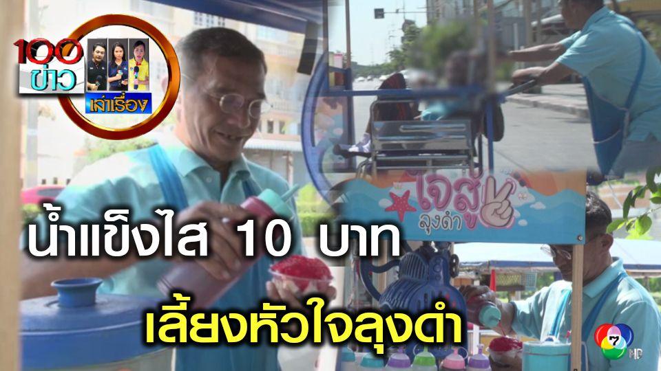 100 ข่าว เล่าเรื่อง น้ำแข็งไส 10 บาท เลี้ยงหัวใจลุงดำ
