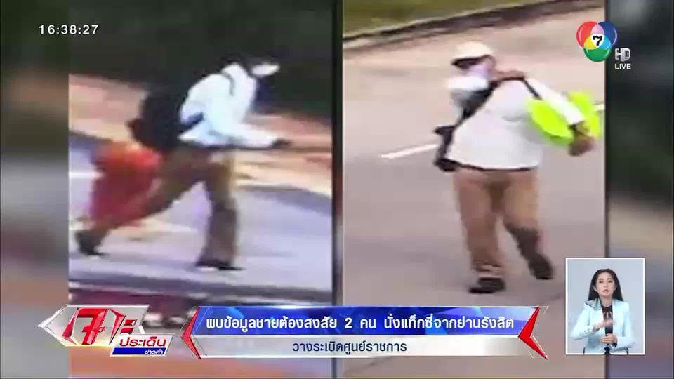 ชายต้องสงสัย 2 คน ปมลอบวางระเบิดศูนย์ราชการ พบนั่งแท็กซี่จากย่านรังสิต