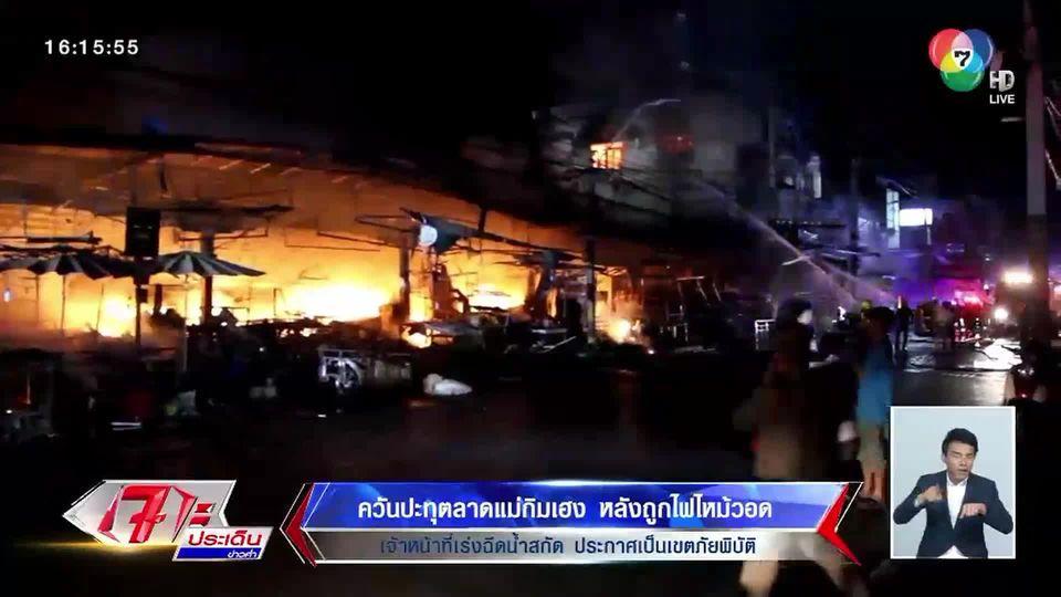 ควันปะทุตลาดแม่กิมเฮง หลังถูกไฟไหม้วอด จนท.เร่งฉีดน้ำสกัด ประกาศเป็นเขตภัยพิบัติ