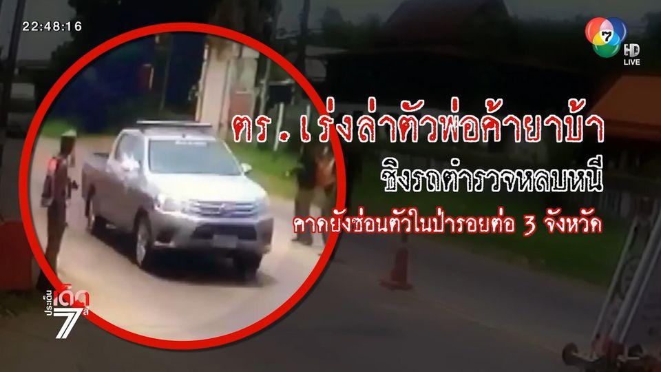 ออกหมายจับพ่อค้ายาบ้า ชิงรถตำรวจหลบหนี ระดมกำลังปิดป่าไล่ล่าตัว