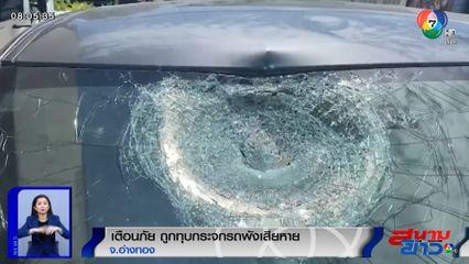 เตือนภัย ถูกทุบกระจกรถพังเสียหาย จ.อ่างทอง