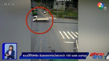 ภาพเป็นข่าว : แบบนี้ก็ได้หรือ? ขับรถลากท่อน้ำยาวกว่า 100 เมตร บนถนน