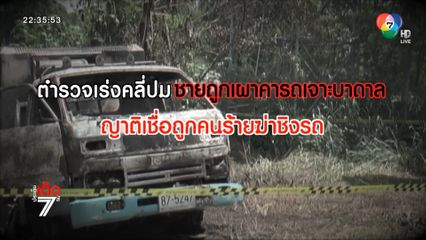 เร่งคลี่ปมชายถูกเผาคารถเจาะบาดาล ญาติคาดถูกคนร้ายฆ่าหวังชิงรถ