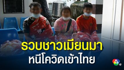 จับ 3 ชาวเมียนมา อ้างกลัวติดโควิด ดอดหนีเข้าไทย