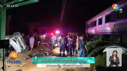 สลดอีก หนุ่มขับเก๋งข้ามจุดตัดทางรถไฟ ถูกชนกระเด็น เพื่อนสาวตกรถดับ