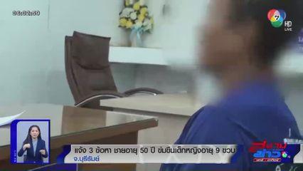 แจ้ง 3 ข้อหา ชายอายุ 50 ปี ข่มขืนเด็กหญิงอายุ 9 ขวบ จ.บุรีรัมย์