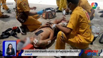 ชายเมากร่างไล่ทำร้ายเพื่อนคนงาน สุดท้ายถูกรุมสกรัมบาดเจ็บ