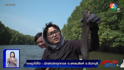 เจษฎาโอ้โฮ : นักล่าปลาดุกทะเล อ.แหลมสิงห์ จ.จันทบุรี