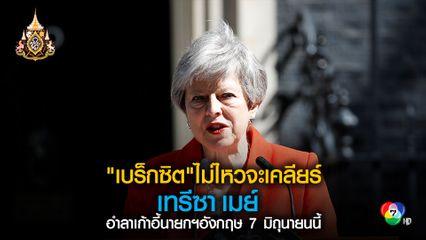 เทรีซา เมย์ จะอำลาตำแหน่งนายกรัฐมนตรีอังกฤษวันที่ 7 มิถุนายนนี้