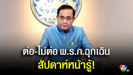 นายกรัฐมนตรี เผยสัปดาห์รู้ ต่อ-ไม่ต่ออายุ พ.ร.ก.ฉุกเฉิน