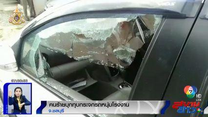 หนุ่มโรงงานโร่แจ้งความ ถูกคนร้ายบุกทุบกระจกรถหน้าหอพัก จ.ชลบุรี