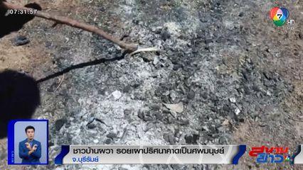ชาวบ้านบุรีรัมย์ผวา! รอยเผาปริศนาชิ้นส่วนกระดูกคาดเป็นศพมนุษย์มาเผาอำพราง
