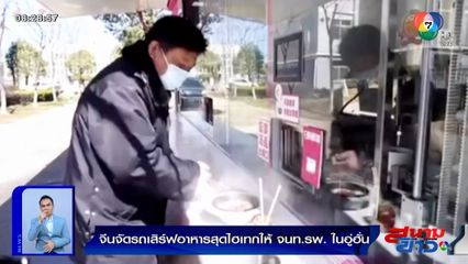 ภาพเป็นข่าว : สุดไฮเทก! จีนจัดรถเสิร์ฟอาหารให้เจ้าหน้าที่โรงพยาบาลในอู่ฮั่น