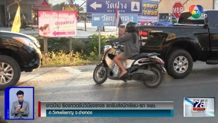 ชาวบ้านอ่างทองห่วงลูกหลาน ร้องรถรับส่งนักเรียน-จยย. ขับขี่ผิดกฎจราจร เกิดอุบัติเหตุบ่อยครั้ง