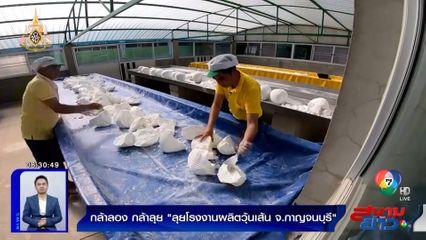 กล้าลองกล้าลุย : ลุยโรงงานผลิตวุ้นเส้น จ.กาญจนบุรี ตอน 1