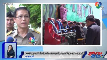 รายงานพิเศษ : พ่อเมืองลพบุรี สั่งเดินหน้าหาสาเหตุเครื่องเล่นเหวี่ยงคนตกจนบาดเจ็บ